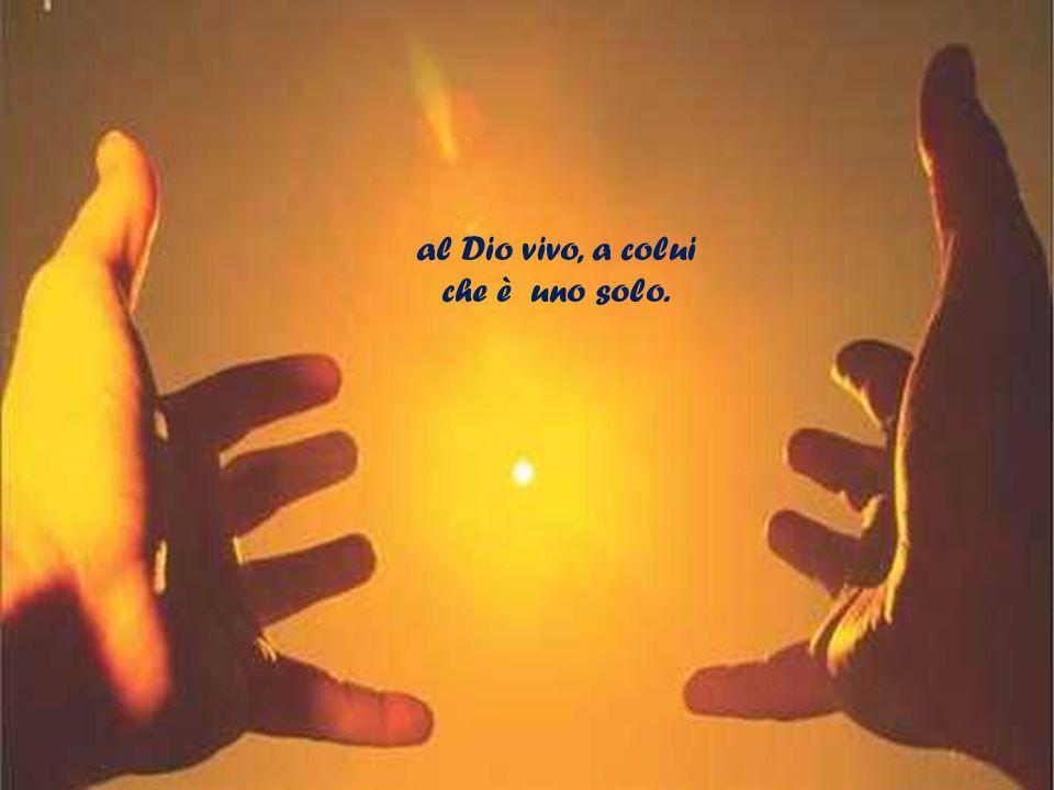 al Dio vivo, a colui che è uno solo.