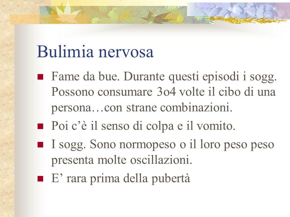 Bulimia nervosa Fame da bue. Durante questi episodi i sogg. Possono consumare 3o4 volte il cibo di una persona…con strane combinazioni.