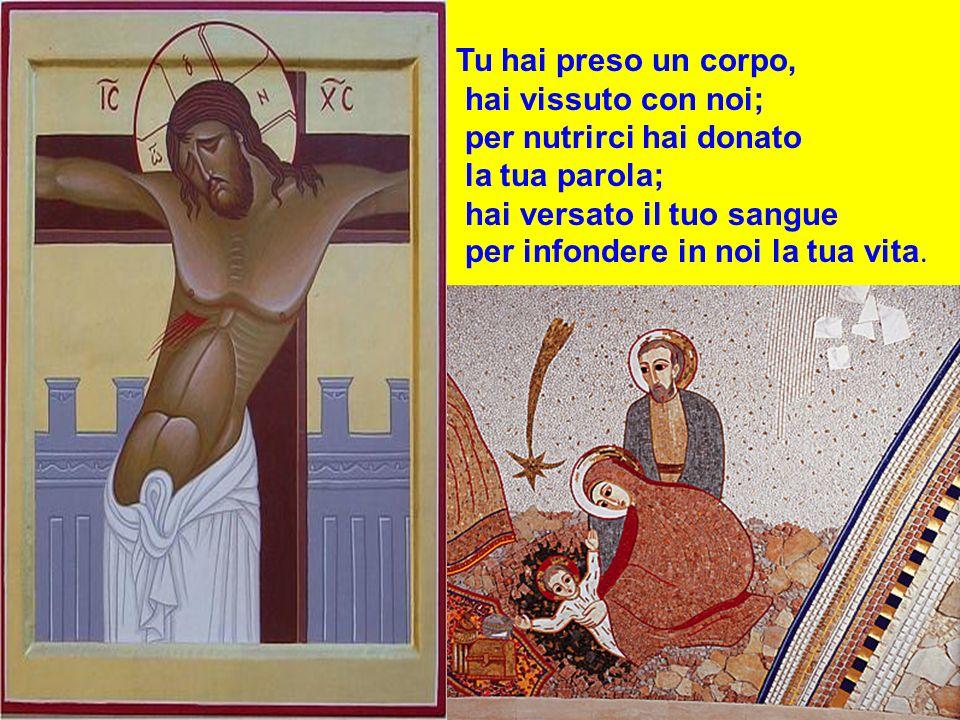 Tu hai preso un corpo, hai vissuto con noi; per nutrirci hai donato. la tua parola; hai versato il tuo sangue.