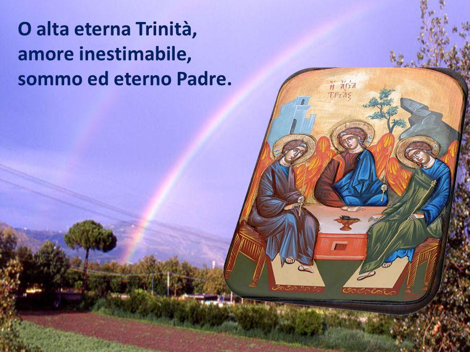 O alta eterna Trinità, amore inestimabile, sommo ed eterno Padre.