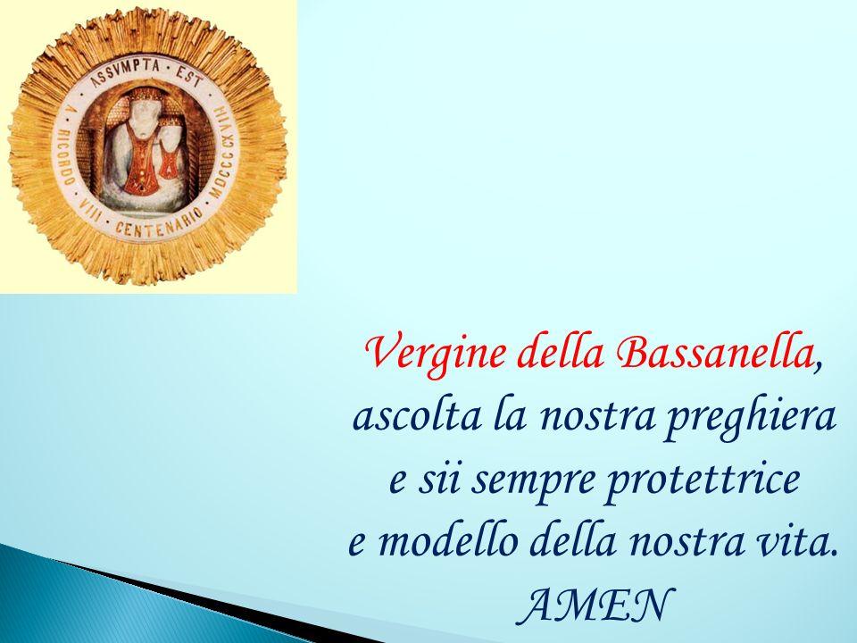 Vergine della Bassanella, ascolta la nostra preghiera e sii sempre protettrice e modello della nostra vita.