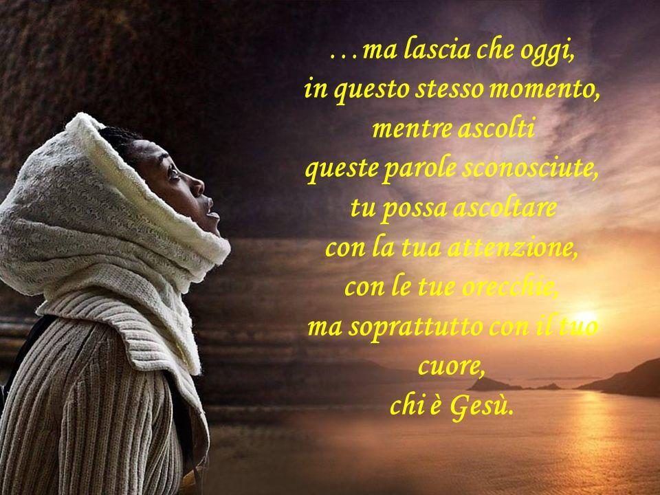 …ma lascia che oggi, in questo stesso momento, mentre ascolti queste parole sconosciute, tu possa ascoltare con la tua attenzione, con le tue orecchie, ma soprattutto con il tuo cuore, chi è Gesù.