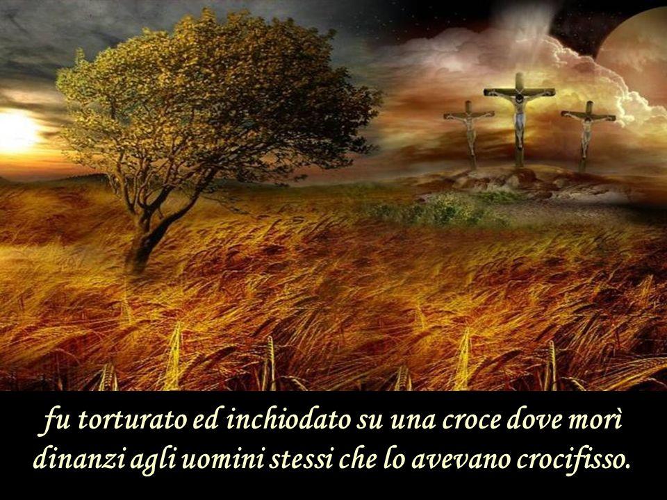 fu torturato ed inchiodato su una croce dove morì dinanzi agli uomini stessi che lo avevano crocifisso.