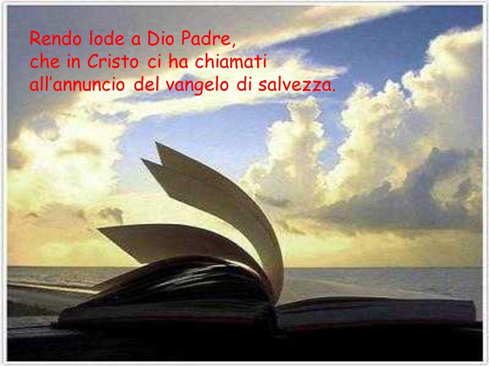 Rendo lode a Dio Padre, che in Cristo ci ha chiamati all'annuncio del vangelo di salvezza.