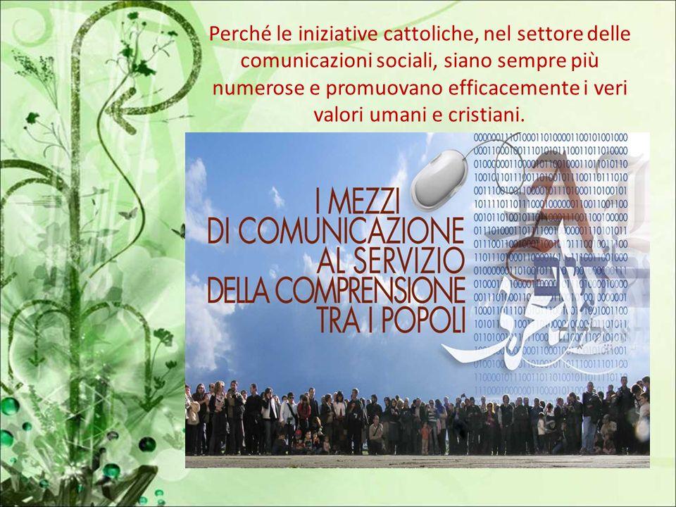 Perché le iniziative cattoliche, nel settore delle comunicazioni sociali, siano sempre più numerose e promuovano efficacemente i veri valori umani e cristiani.