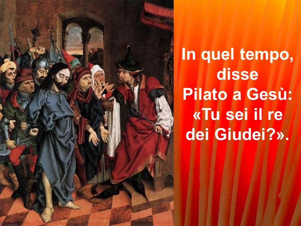 In quel tempo, disse Pilato a Gesù: «Tu sei il re dei Giudei ».