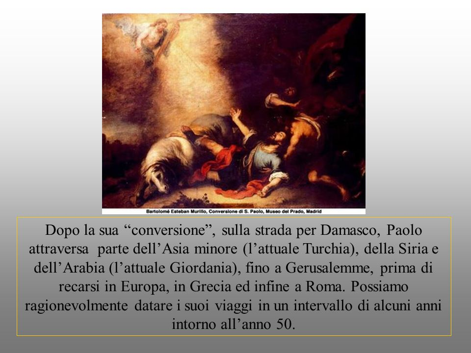 Dopo la sua conversione , sulla strada per Damasco, Paolo attraversa parte dell'Asia minore (l'attuale Turchia), della Siria e dell'Arabia (l'attuale Giordania), fino a Gerusalemme, prima di recarsi in Europa, in Grecia ed infine a Roma.