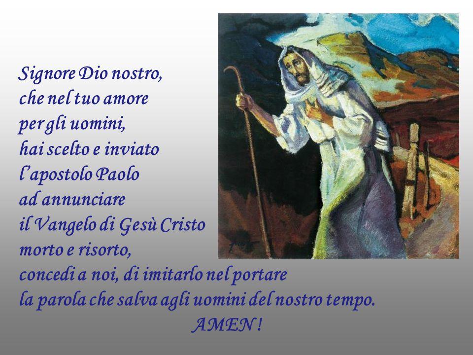 Signore Dio nostro, che nel tuo amore per gli uomini, hai scelto e inviato l'apostolo Paolo ad annunciare il Vangelo di Gesù Cristo morto e risorto,
