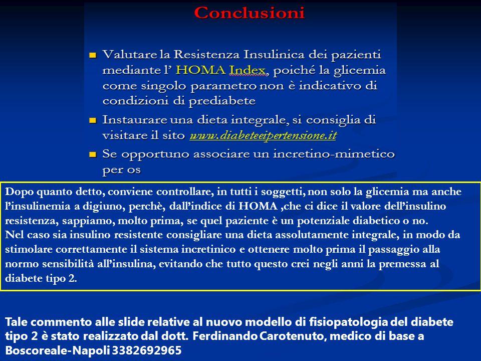 Dopo quanto detto, conviene controllare, in tutti i soggetti, non solo la glicemia ma anche l'insulinemia a digiuno, perchè, dall'indice di HOMA ,che ci dice il valore dell'insulino resistenza, sappiamo, molto prima, se quel paziente è un potenziale diabetico o no. Nel caso sia insulino resistente consigliare una dieta assolutamente integrale, in modo da stimolare correttamente il sistema incretinico e ottenere molto prima il passaggio alla normo sensibilità all'insulina, evitando che tutto questo crei negli anni la premessa al diabete tipo 2.