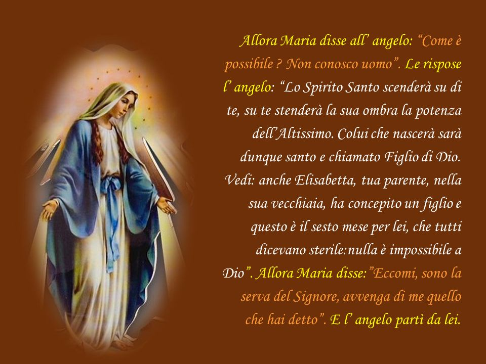 Allora Maria disse all' angelo: Come è possibile. Non conosco uomo