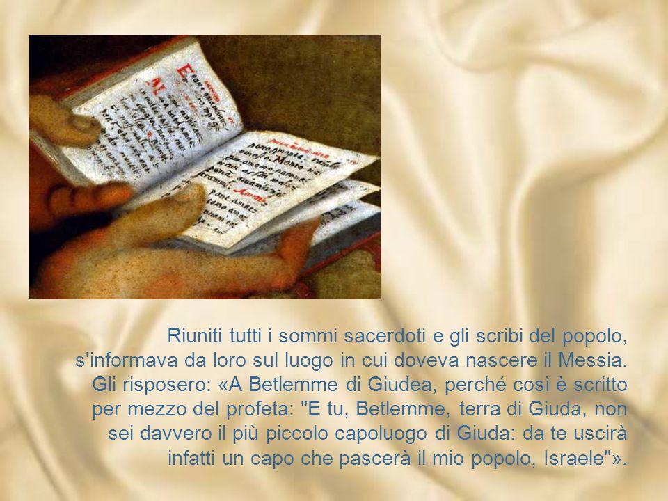 Riuniti tutti i sommi sacerdoti e gli scribi del popolo, s informava da loro sul luogo in cui doveva nascere il Messia.