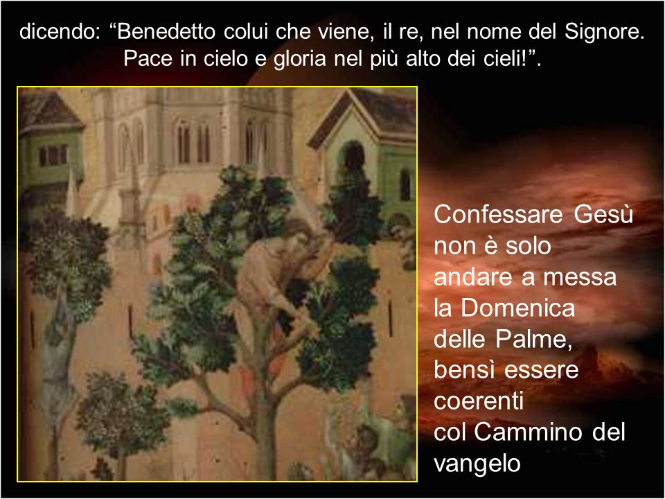 dicendo: Benedetto colui che viene, il re, nel nome del Signore.