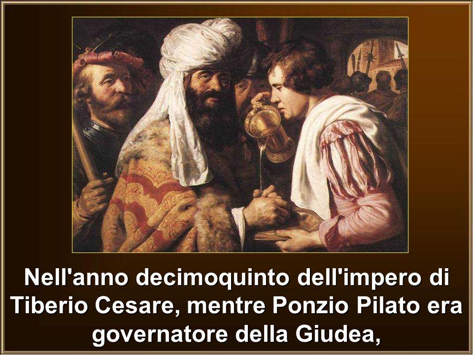 Nell anno decimoquinto dell impero di Tiberio Cesare, mentre Ponzio Pilato era governatore della Giudea,