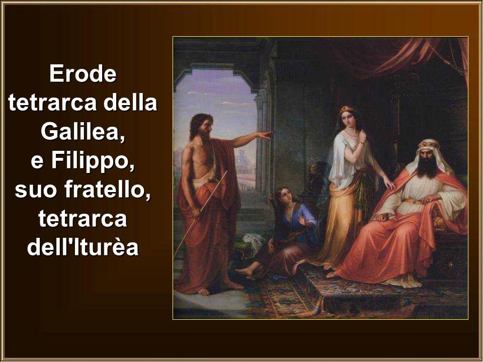 Erode tetrarca della Galilea, e Filippo, suo fratello, tetrarca dell Iturèa