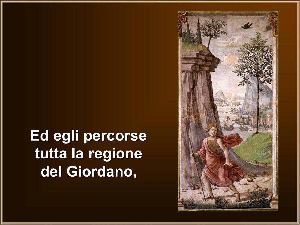 Ed egli percorse tutta la regione del Giordano,