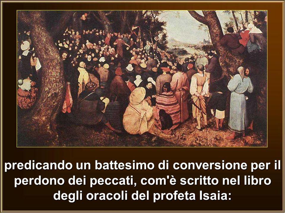 predicando un battesimo di conversione per il perdono dei peccati, com è scritto nel libro degli oracoli del profeta Isaia: