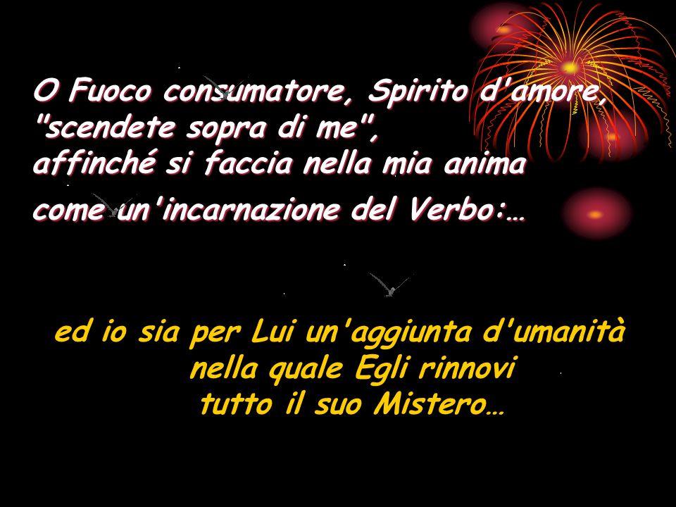 O Fuoco consumatore, Spirito d amore, scendete sopra di me , affinché si faccia nella mia anima come un incarnazione del Verbo:…