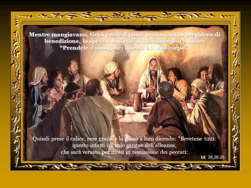 Mentre mangiavano, Gesù prese il pane, pronunziò la preghiera di benedizione, lo spezzò, lo diede ai suoi discepoli e disse: Prendete e mangiate: questo è il mio corpo .