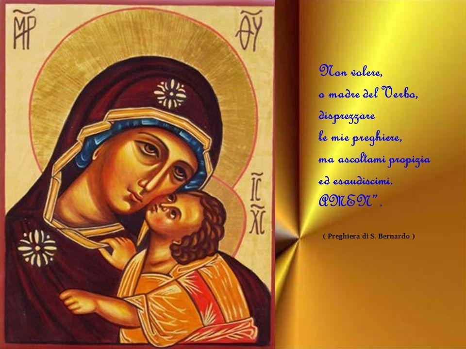 Non volere, o madre del Verbo, disprezzare le mie preghiere, ma ascoltami propizia ed esaudiscimi. AMEN .