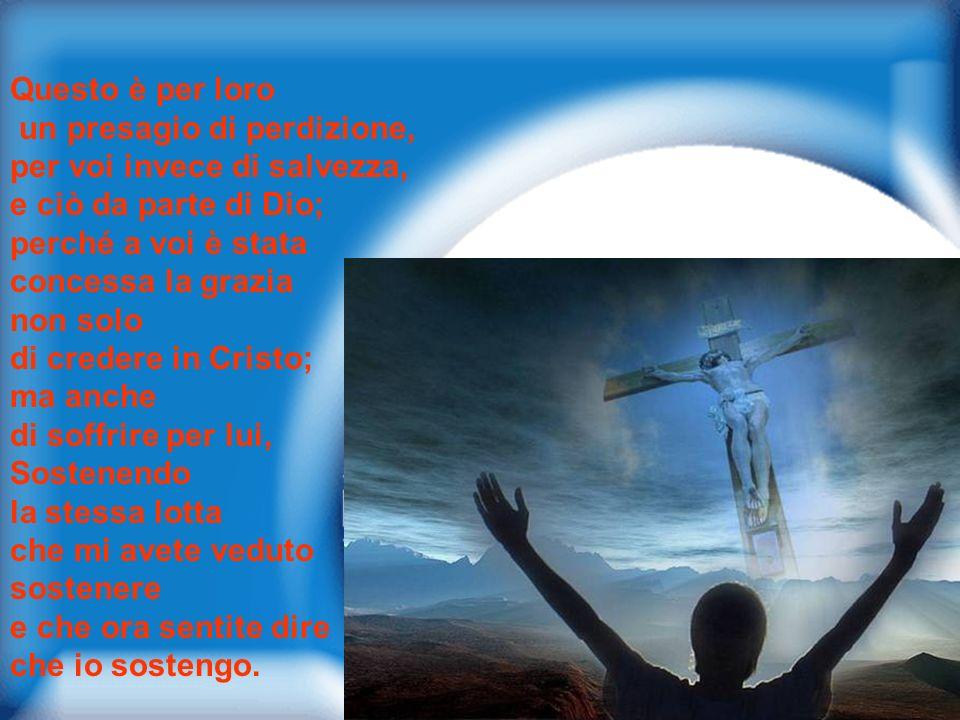 Questo è per loro un presagio di perdizione, per voi invece di salvezza, e ciò da parte di Dio; perché a voi è stata.