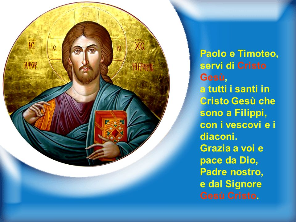 Paolo e Timoteo,servi di Cristo Gesù, a tutti i santi in Cristo Gesù che sono a Filippi, con i vescovi e i diaconi.