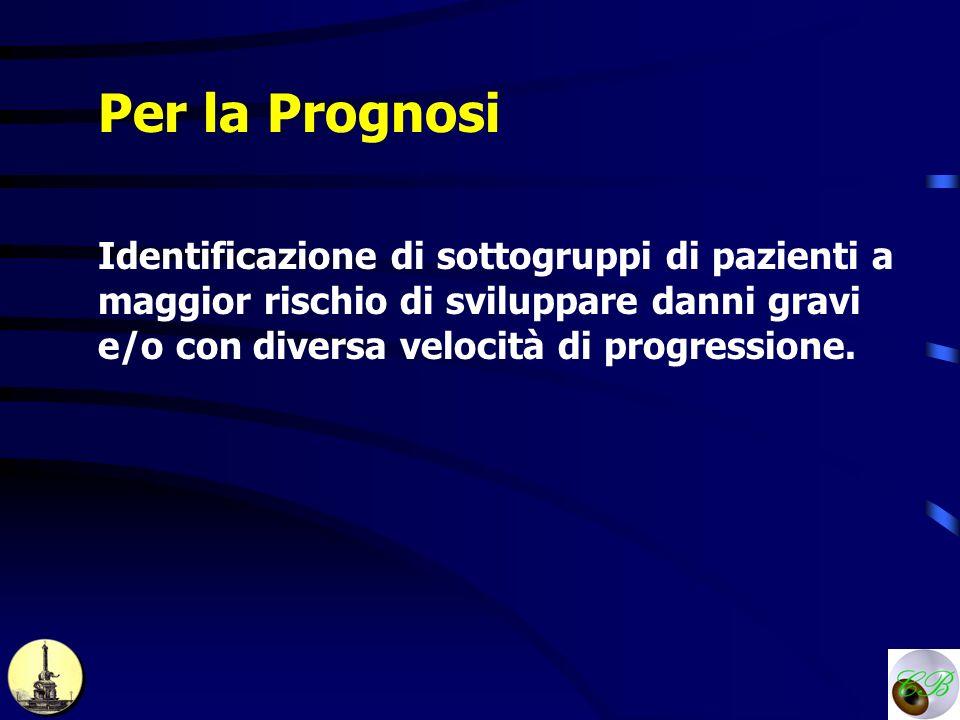 Per la Prognosi Identificazione di sottogruppi di pazienti a maggior rischio di sviluppare danni gravi e/o con diversa velocità di progressione.