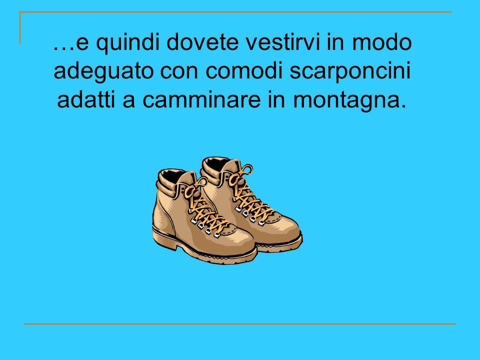 …e quindi dovete vestirvi in modo adeguato con comodi scarponcini adatti a camminare in montagna.