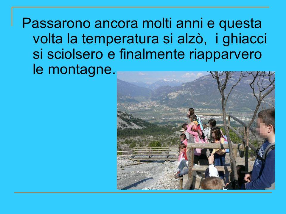 Passarono ancora molti anni e questa volta la temperatura si alzò, i ghiacci si sciolsero e finalmente riapparvero le montagne.