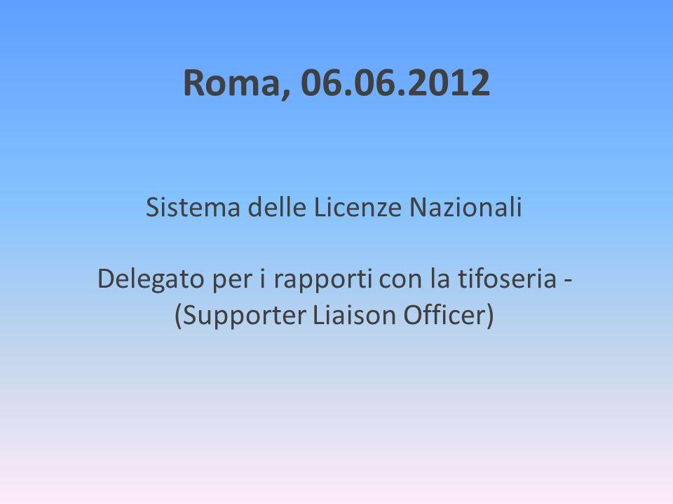 Roma, 06.06.2012Sistema delle Licenze Nazionali Delegato per i rapporti con la tifoseria - (Supporter Liaison Officer)
