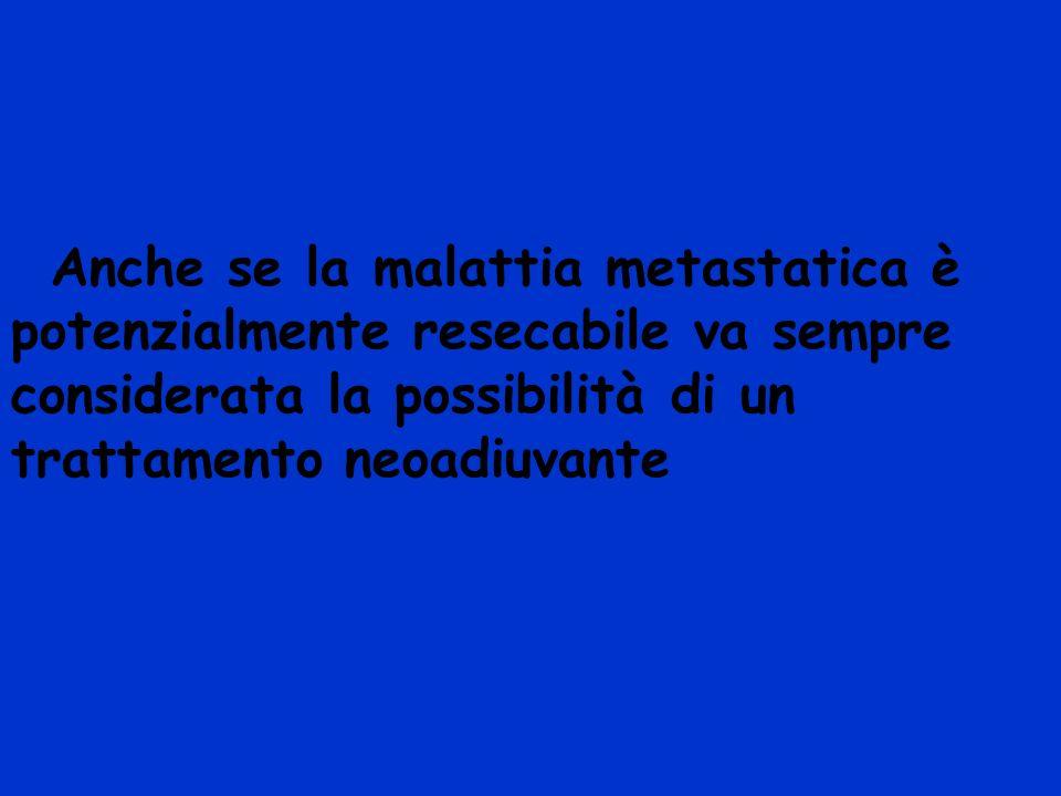 Anche se la malattia metastatica è potenzialmente resecabile va sempree considerata la possibilità di un trattamento neoadiuvante