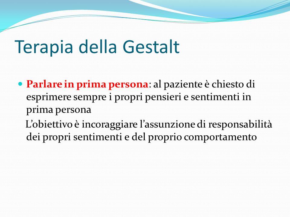 Terapia della Gestalt Parlare in prima persona: al paziente è chiesto di esprimere sempre i propri pensieri e sentimenti in prima persona.