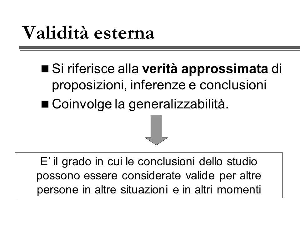 Validità esterna Si riferisce alla verità approssimata di proposizioni, inferenze e conclusioni. Coinvolge la generalizzabilità.