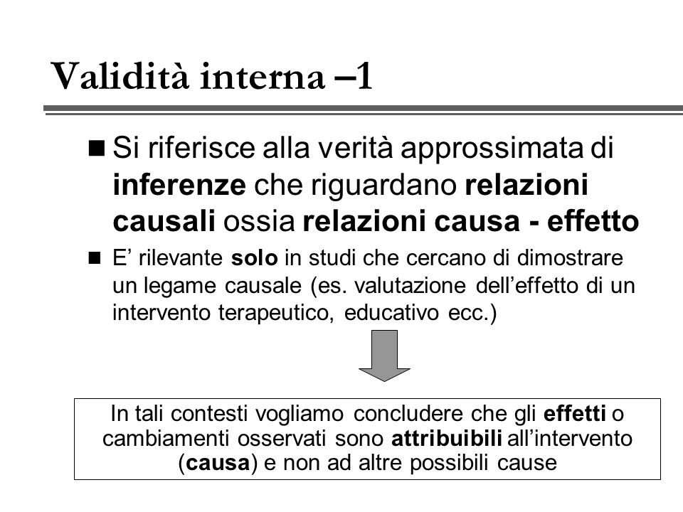 Validità interna –1 Si riferisce alla verità approssimata di inferenze che riguardano relazioni causali ossia relazioni causa - effetto.