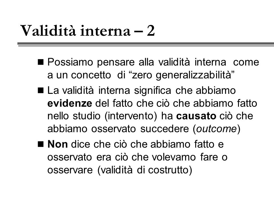 Validità interna – 2 Possiamo pensare alla validità interna come a un concetto di zero generalizzabilità