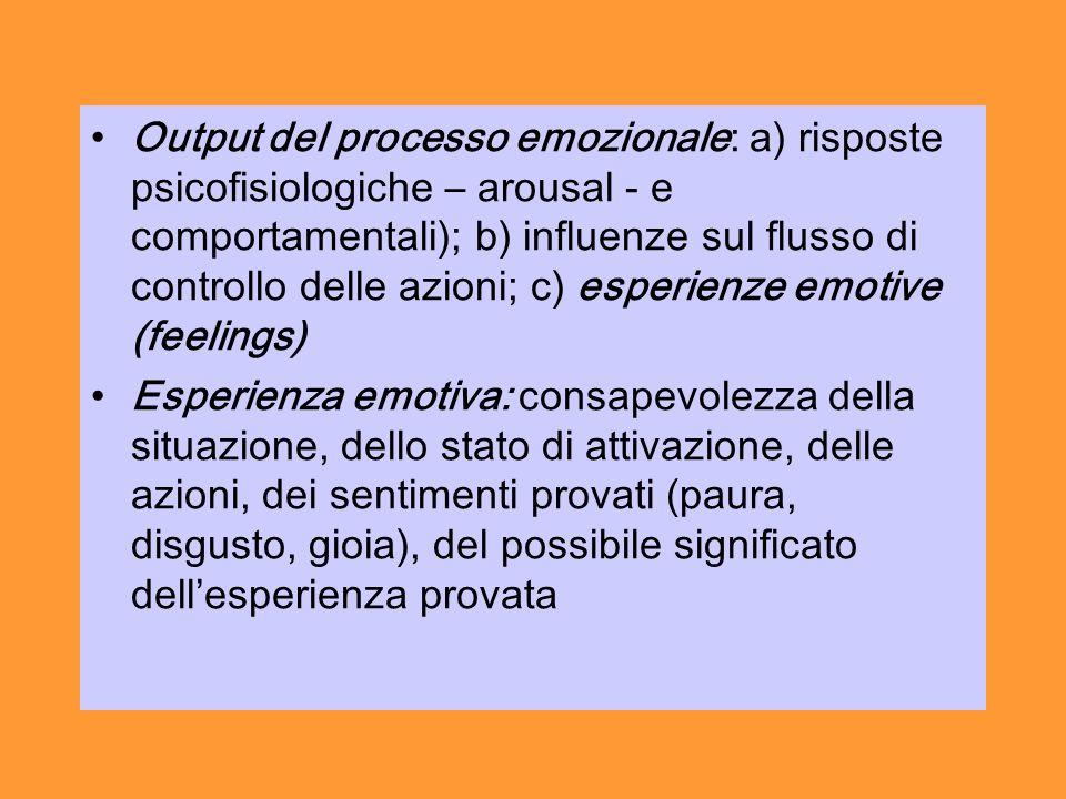 Output del processo emozionale: a) risposte psicofisiologiche – arousal - e comportamentali); b) influenze sul flusso di controllo delle azioni; c) esperienze emotive (feelings)