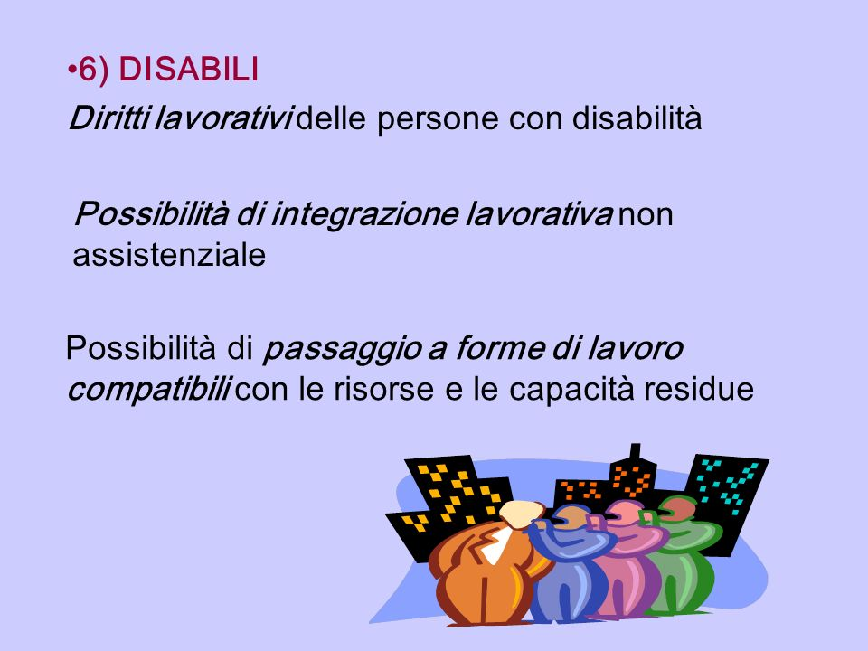 6) DISABILI Diritti lavorativi delle persone con disabilità. Possibilità di integrazione lavorativa non assistenziale.