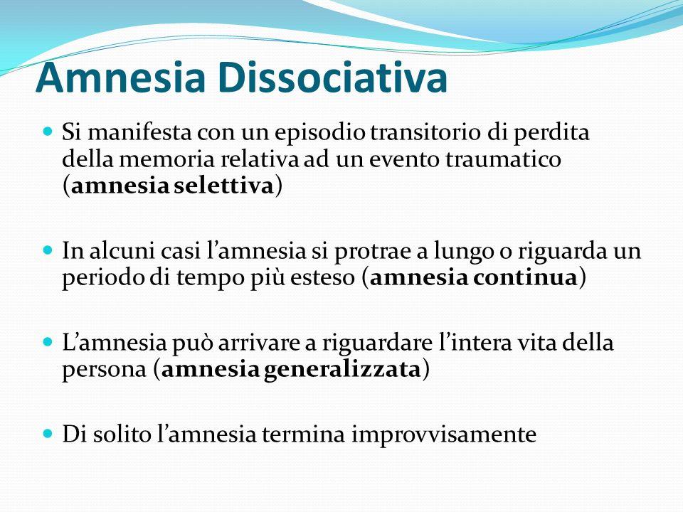 Amnesia Dissociativa Si manifesta con un episodio transitorio di perdita della memoria relativa ad un evento traumatico (amnesia selettiva)