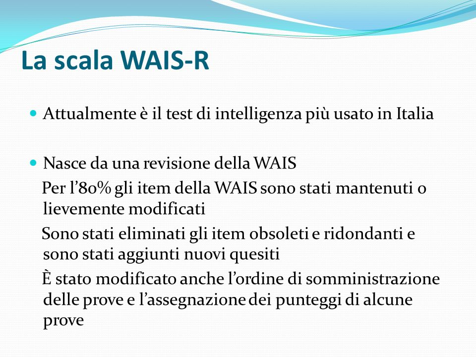La scala WAIS-R Attualmente è il test di intelligenza più usato in Italia. Nasce da una revisione della WAIS.