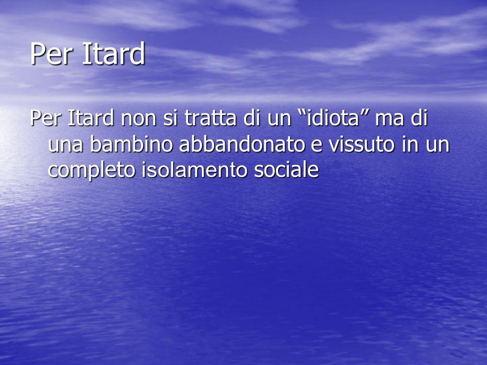 Per Itard Per Itard non si tratta di un idiota ma di una bambino abbandonato e vissuto in un completo isolamento sociale.