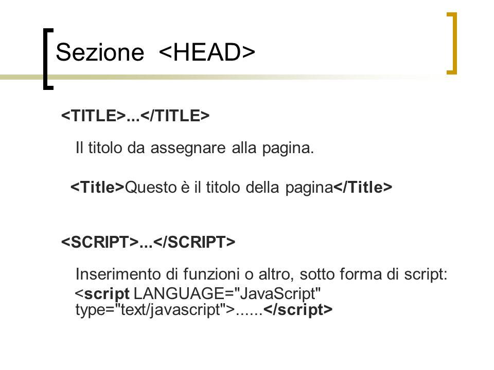 Sezione <HEAD> <TITLE>...</TITLE> Il titolo da assegnare alla pagina. <Title>Questo è il titolo della pagina</Title>