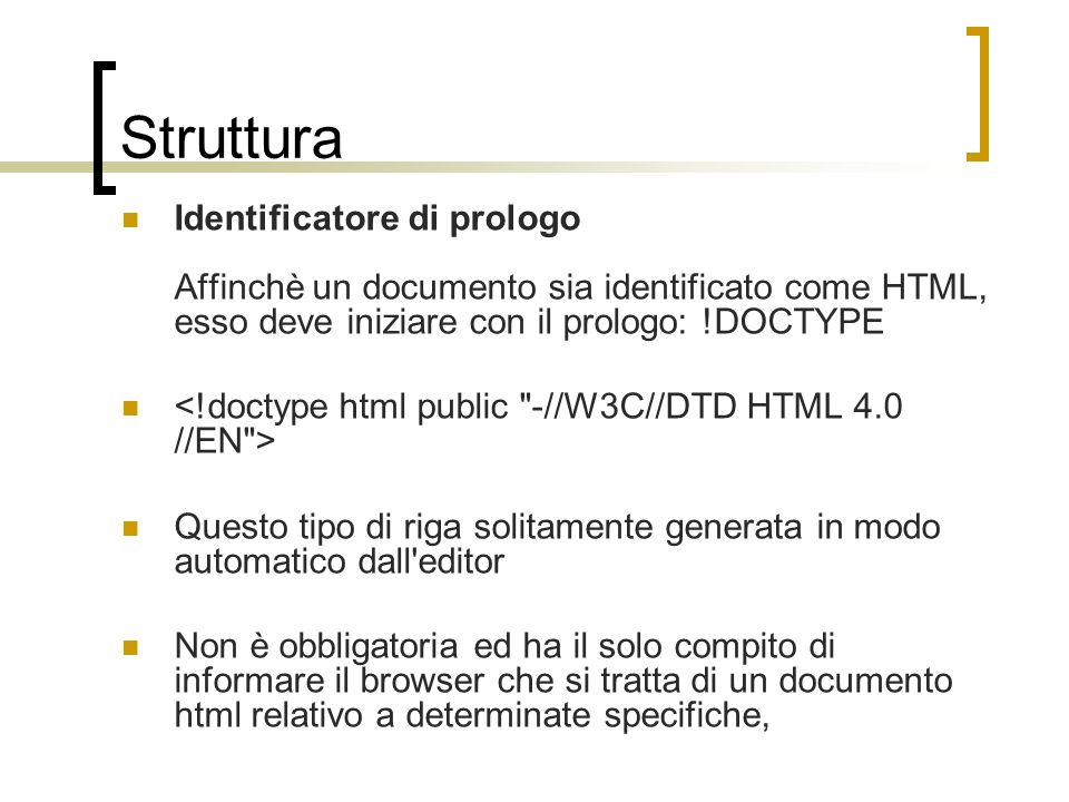Struttura Identificatore di prologo Affinchè un documento sia identificato come HTML, esso deve iniziare con il prologo: !DOCTYPE.