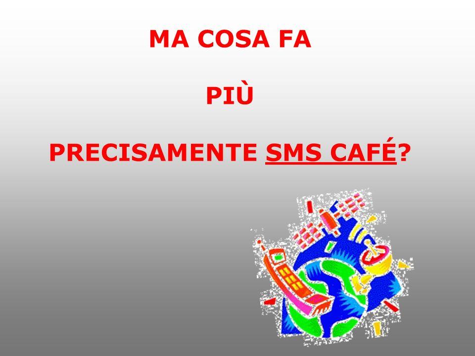 MA COSA FA PIÙ PRECISAMENTE SMS CAFÉ
