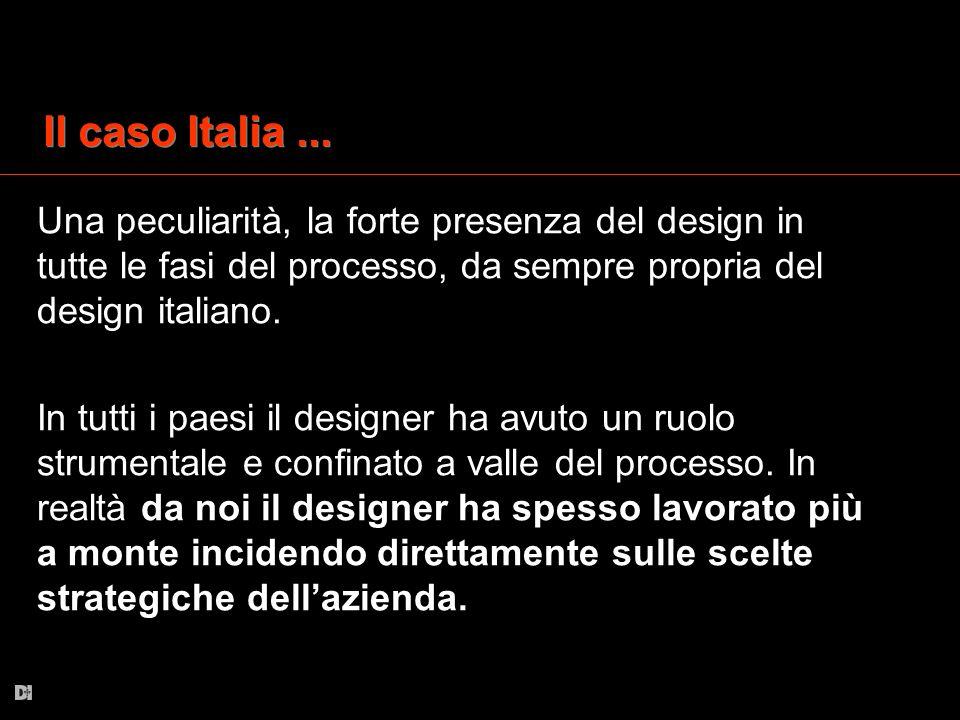Il caso Italia ... Una peculiarità, la forte presenza del design in tutte le fasi del processo, da sempre propria del design italiano.