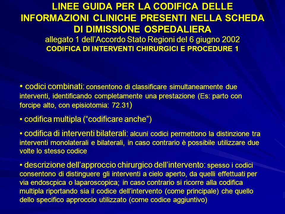 LINEE GUIDA PER LA CODIFICA DELLE INFORMAZIONI CLINICHE PRESENTI NELLA SCHEDA DI DIMISSIONE OSPEDALIERA allegato 1 dell'Accordo Stato Regioni del 6 giugno 2002 CODIFICA DI INTERVENTI CHIRURGICI E PROCEDURE 1