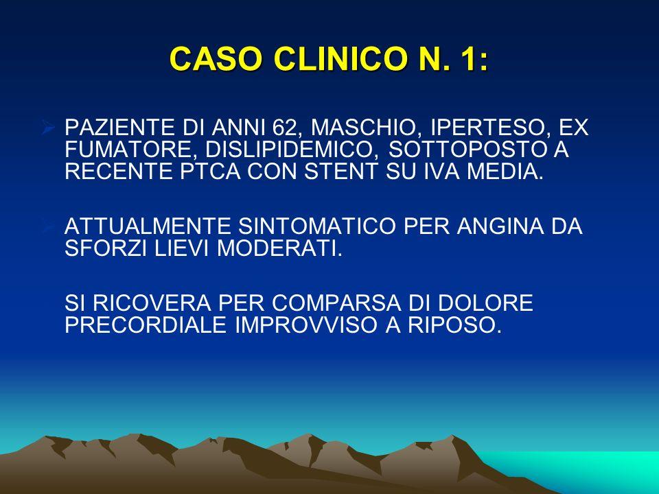 CASO CLINICO N. 1: PAZIENTE DI ANNI 62, MASCHIO, IPERTESO, EX FUMATORE, DISLIPIDEMICO, SOTTOPOSTO A RECENTE PTCA CON STENT SU IVA MEDIA.