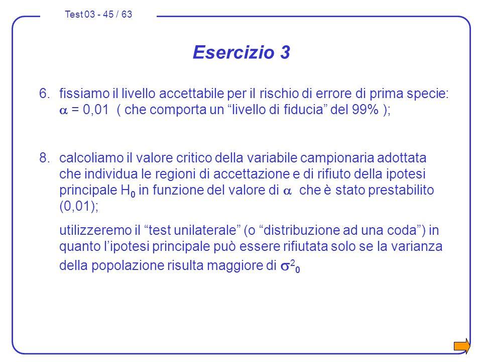 Esercizio 3 6. fissiamo il livello accettabile per il rischio di errore di prima specie: a = 0,01 ( che comporta un livello di fiducia del 99% );