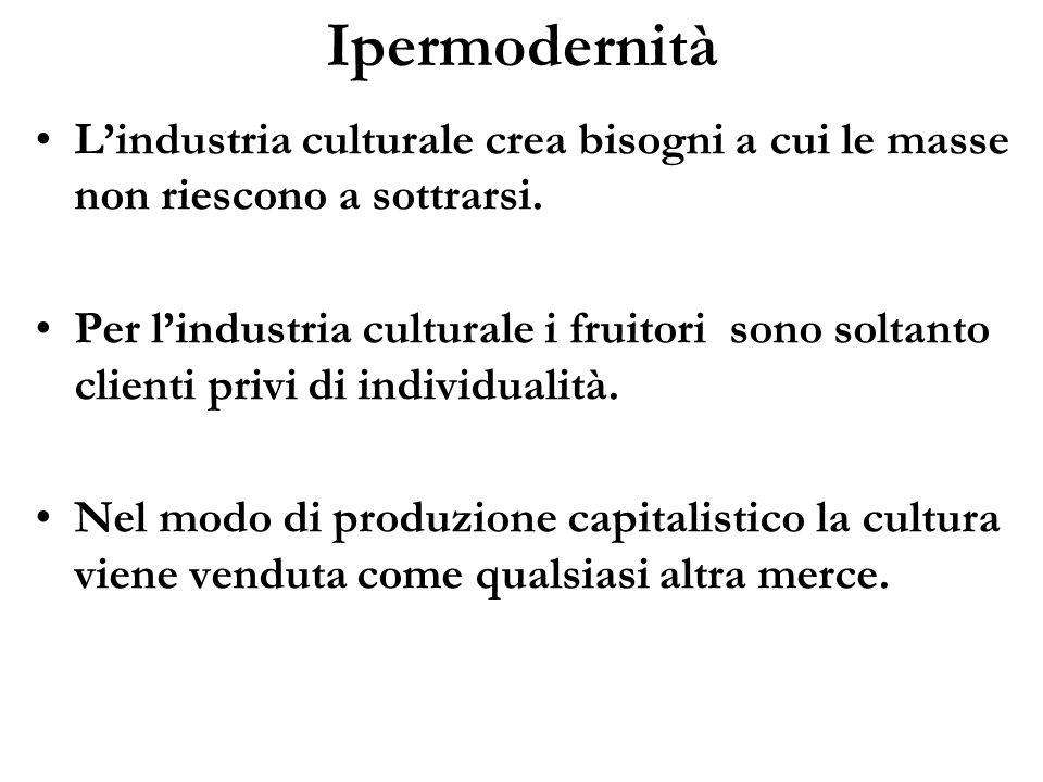 Ipermodernità L'industria culturale crea bisogni a cui le masse non riescono a sottrarsi.