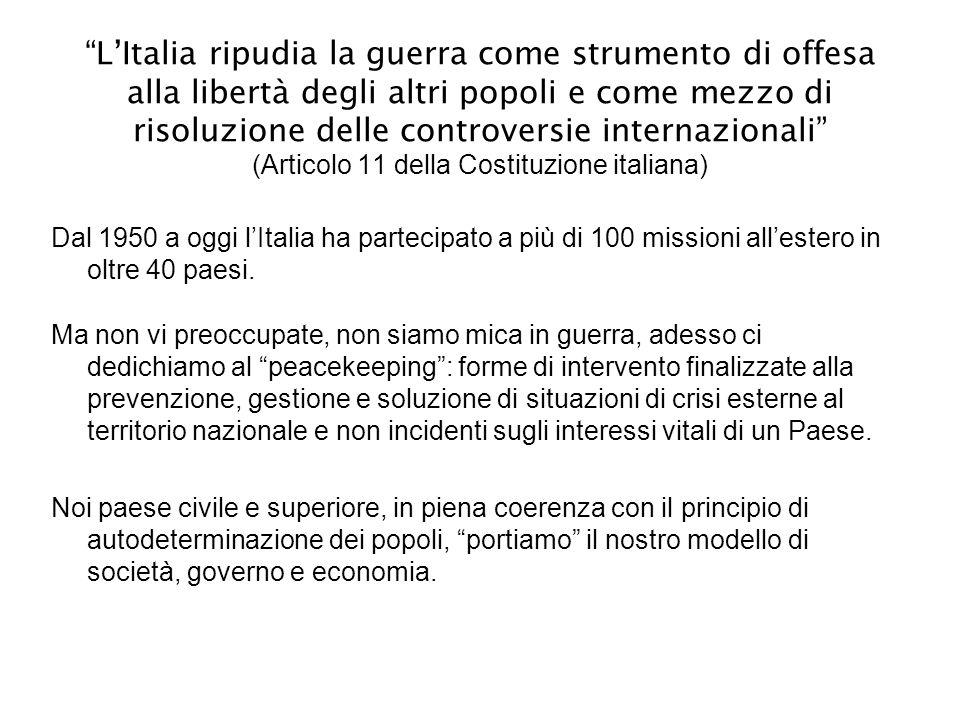 L'Italia ripudia la guerra come strumento di offesa alla libertà degli altri popoli e come mezzo di risoluzione delle controversie internazionali (Articolo 11 della Costituzione italiana)