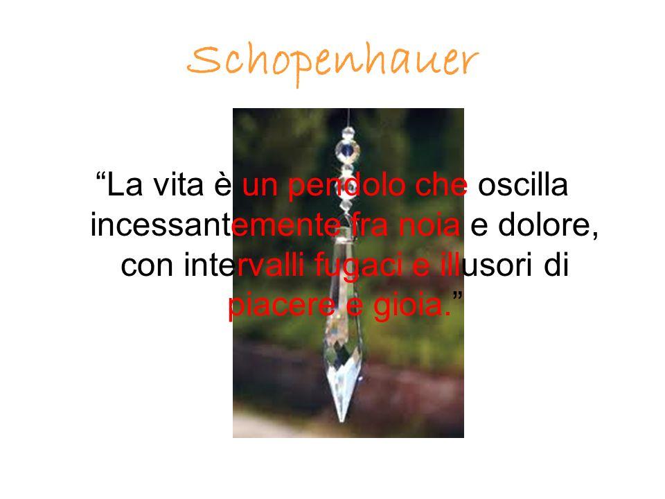 Schopenhauer La vita è un pendolo che oscilla incessantemente fra noia e dolore, con intervalli fugaci e illusori di piacere e gioia.