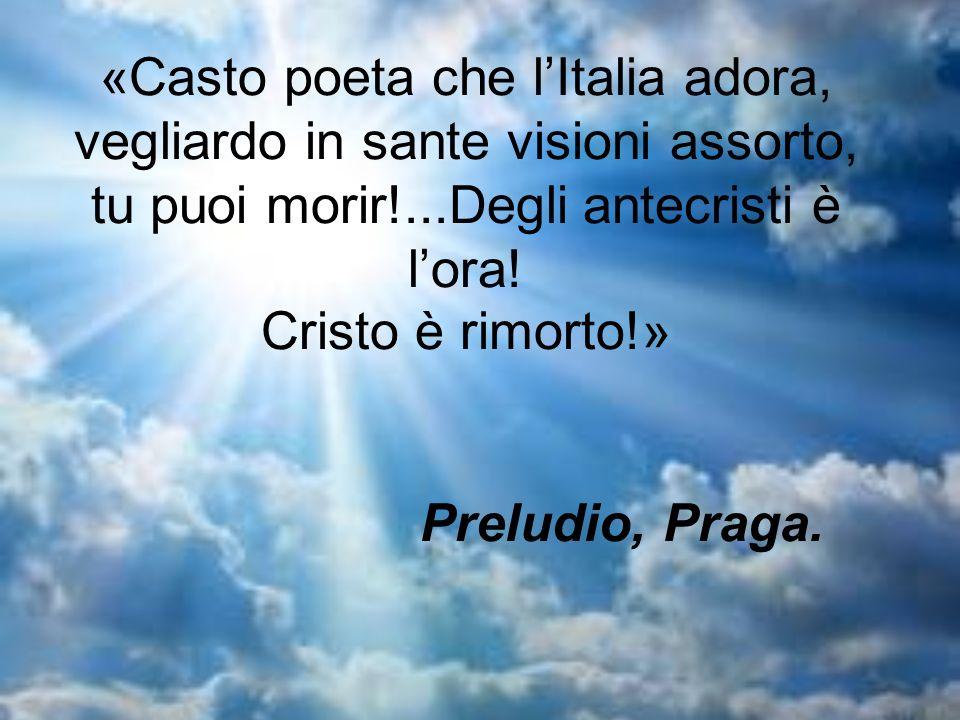 «Casto poeta che l'Italia adora, vegliardo in sante visioni assorto, tu puoi morir!...Degli antecristi è l'ora.